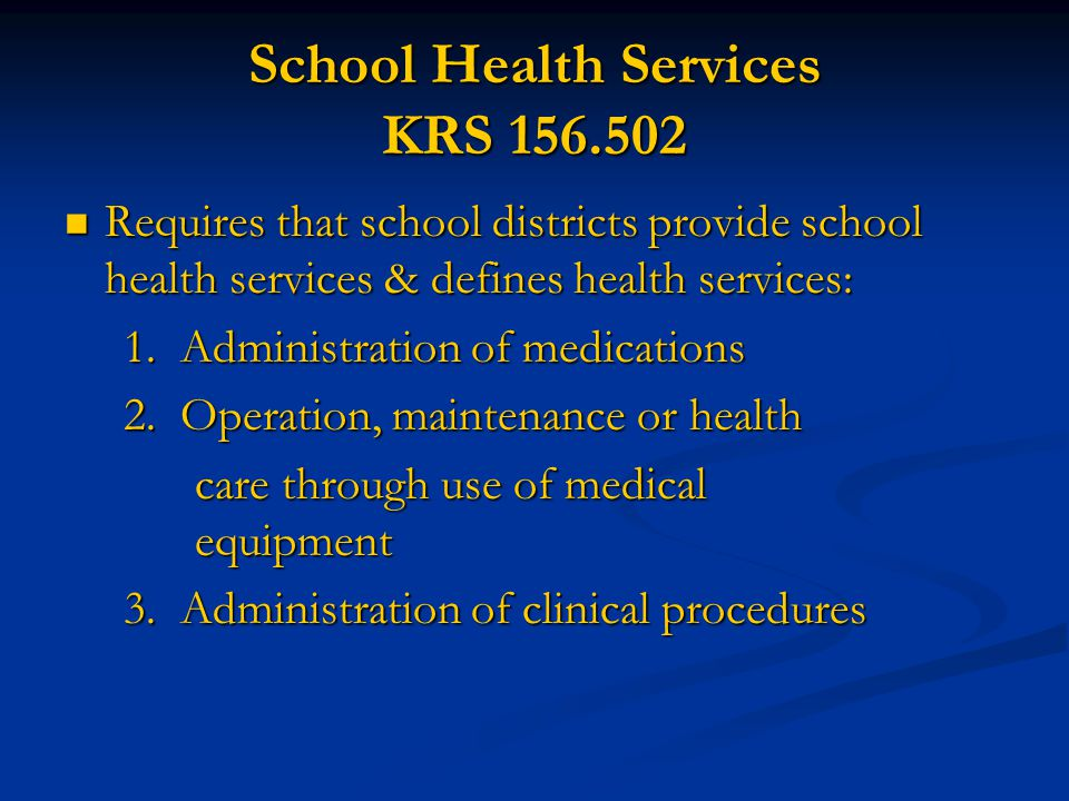 School Health Services KRS 156.502  Requires that school districts provide school health services & defines health services: 1. Administration of med