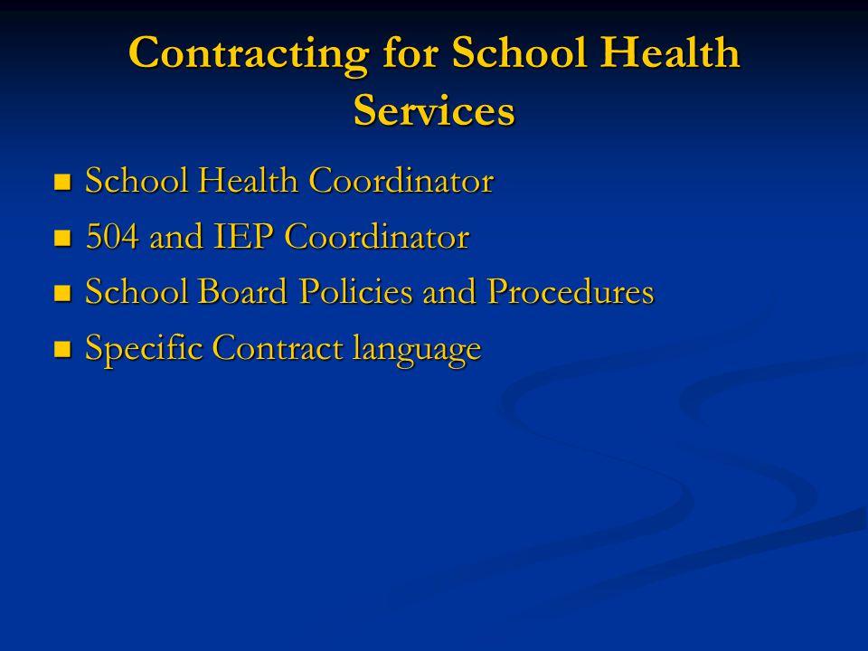 Contracting for School Health Services  School Health Coordinator  504 and IEP Coordinator  School Board Policies and Procedures  Specific Contrac