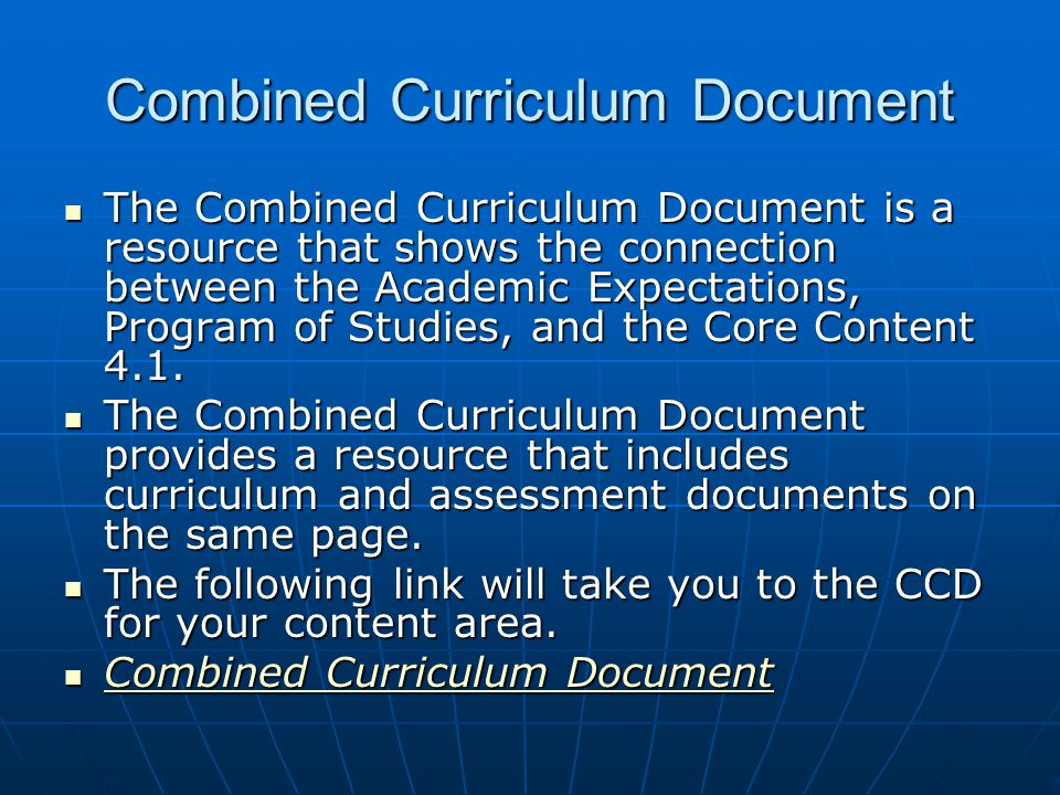 Combined Curriculum Document  The Combined Curriculum Document is a resource that shows the connection between the Academic Expectations, Program of Studies, and the Core Content 4.1.