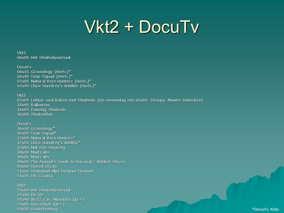 Vkt2 + DocuTv Vkt2 06u00 Het Shnitseljournaal DocuTv 06u15 Grossology (Herh.)* 06u40 Time Squad (Herh.)* 07u05 Natural Born Hunters (Herh.)* 07u30 Chr