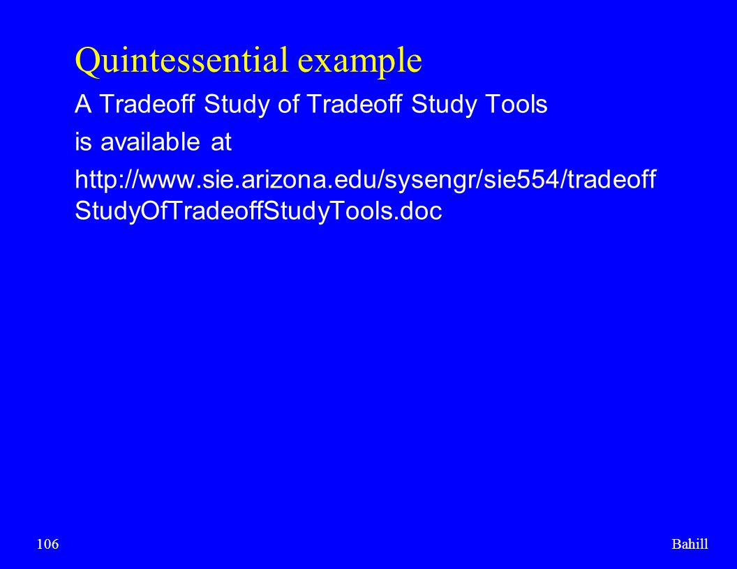 Bahill106 Quintessential example A Tradeoff Study of Tradeoff Study Tools is available at http://www.sie.arizona.edu/sysengr/sie554/tradeoff StudyOfTr