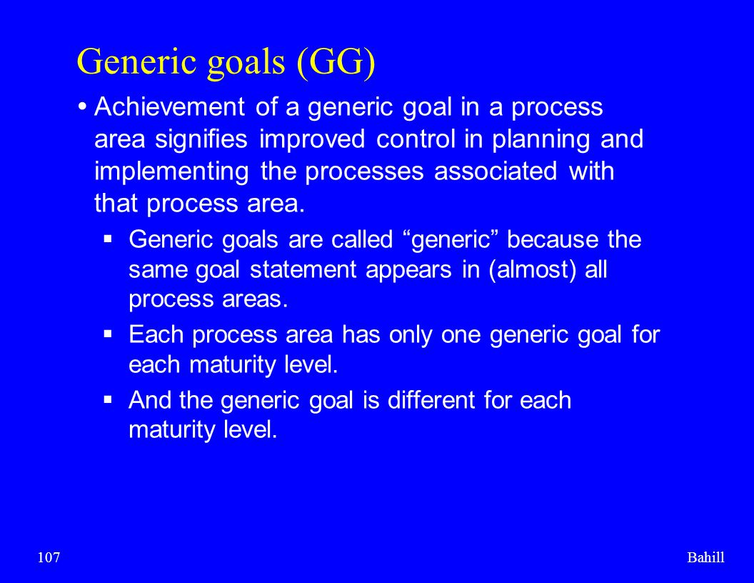 Bahill107 Generic goals (GG)  Achievement of a generic goal in a process area signifies improved control in planning and implementing the processes a