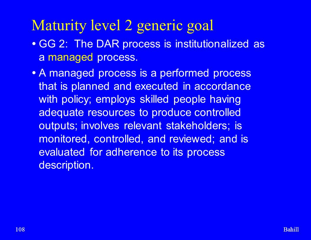 Bahill108 Maturity level 2 generic goal  GG 2: The DAR process is institutionalized as a managed process.  A managed process is a performed process
