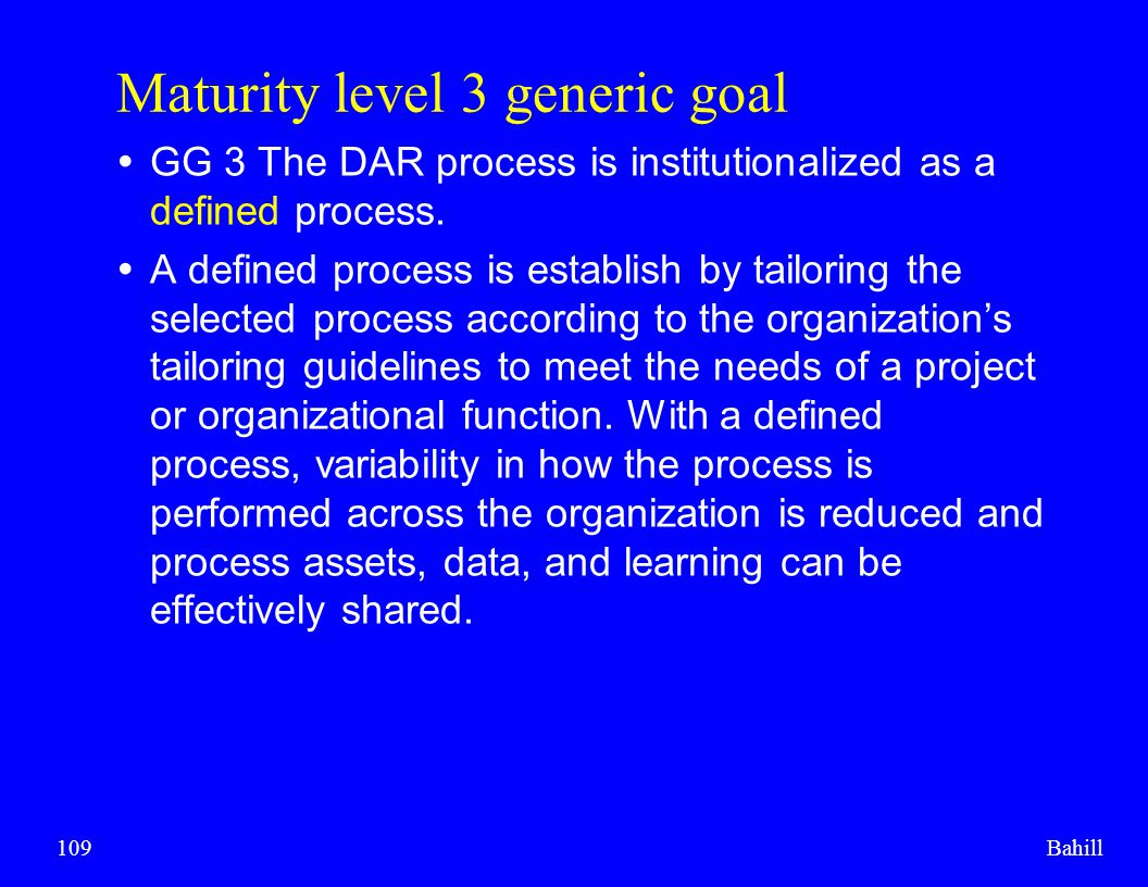 Bahill109 Maturity level 3 generic goal  GG 3 The DAR process is institutionalized as a defined process.  A defined process is establish by tailorin