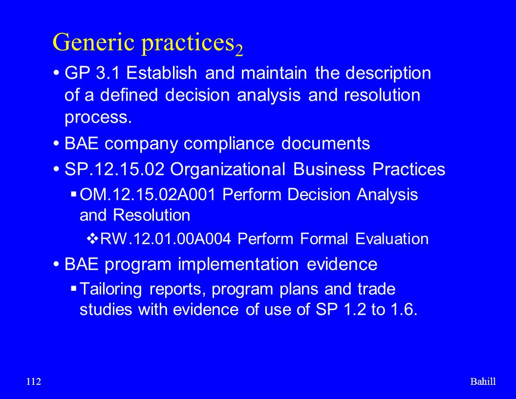 Bahill112 Generic practices 2  GP 3.1 Establish and maintain the description of a defined decision analysis and resolution process.  BAE company com