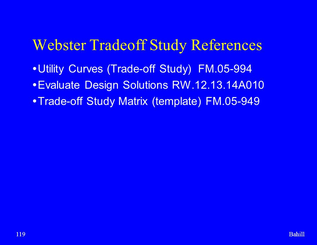Bahill119 Webster Tradeoff Study References  Utility Curves (Trade-off Study) FM.05-994  Evaluate Design Solutions RW.12.13.14A010  Trade-off Study
