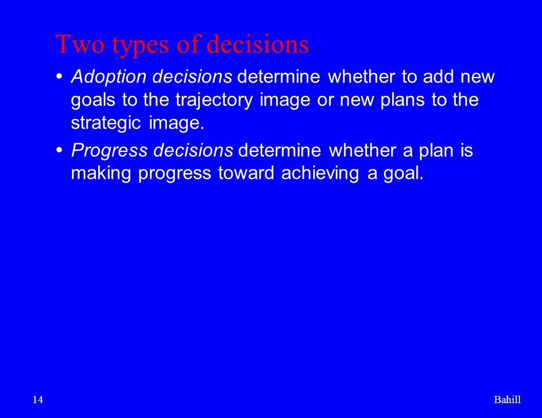 Bahill14 Two types of decisions  Adoption decisions determine whether to add new goals to the trajectory image or new plans to the strategic image. 