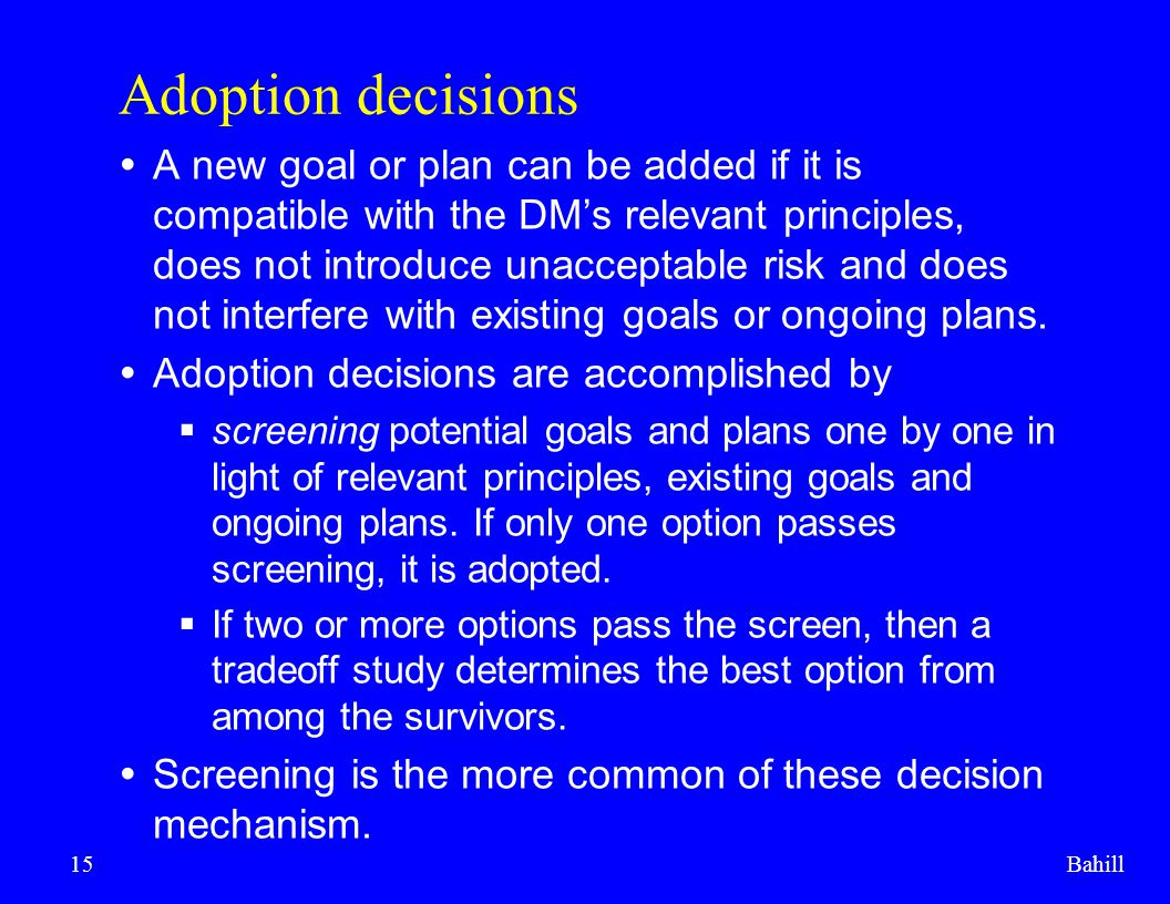 Bahill15 Adoption decisions  A new goal or plan can be added if it is compatible with the DM's relevant principles, does not introduce unacceptable r