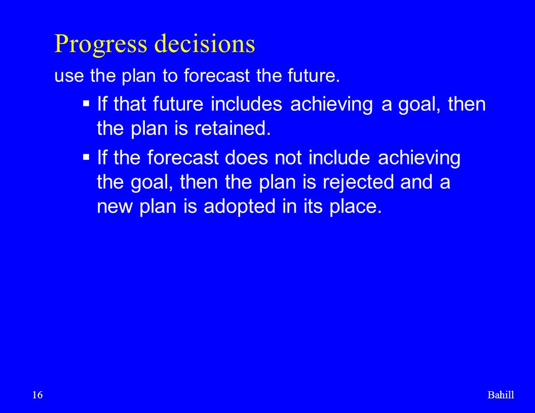 Bahill16 Progress decisions use the plan to forecast the future.  If that future includes achieving a goal, then the plan is retained.  If the forec