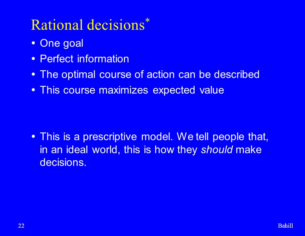 Bahill22 Rational decisions *  One goal  Perfect information  The optimal course of action can be described  This course maximizes expected value