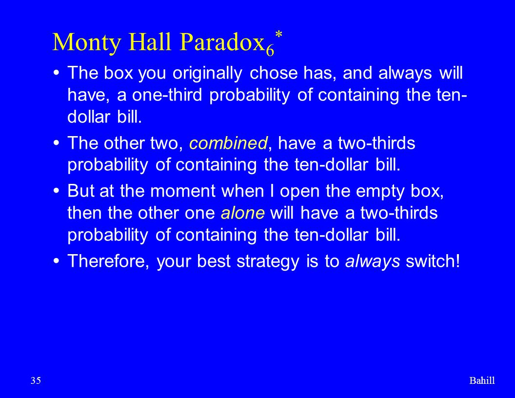 Bahill35 Monty Hall Paradox 6 *  The box you originally chose has, and always will have, a one-third probability of containing the ten- dollar bill.