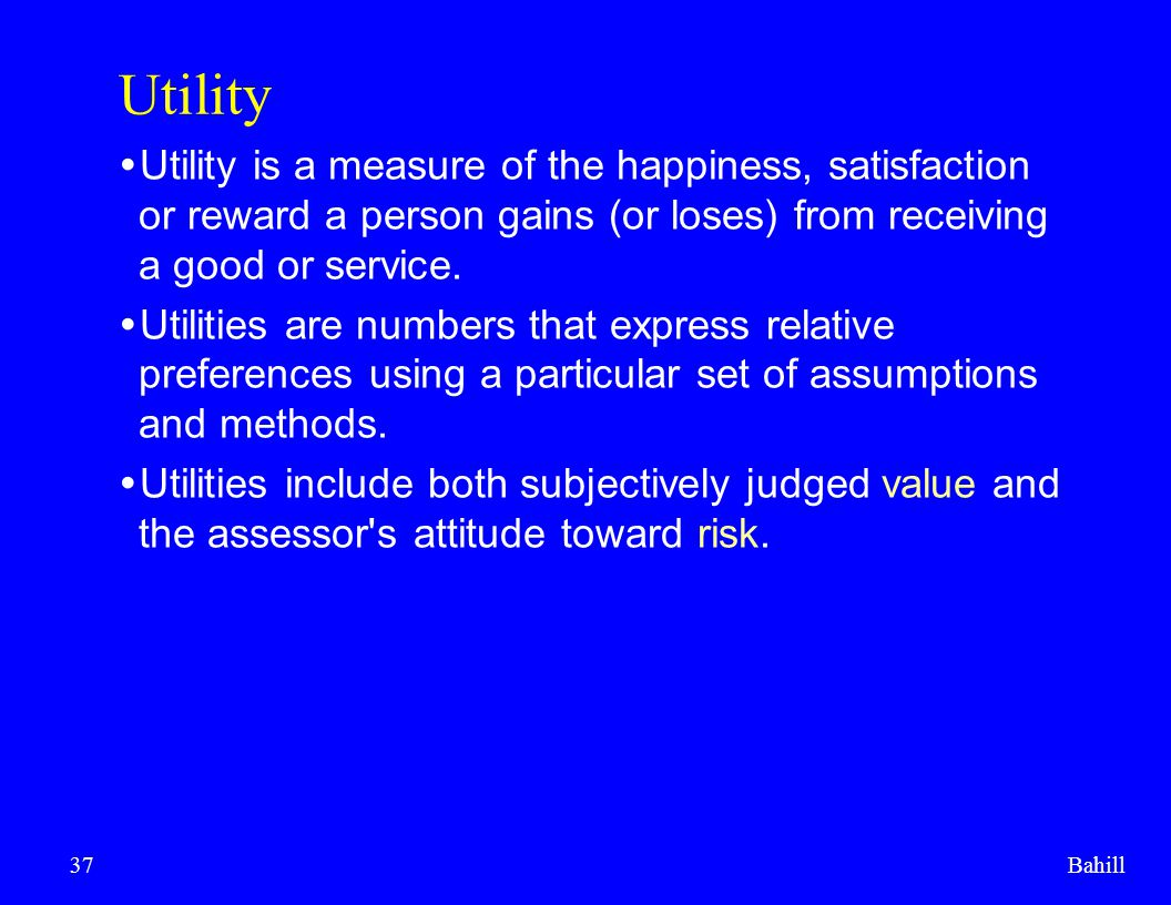 Bahill37 Utility  Utility is a measure of the happiness, satisfaction or reward a person gains (or loses) from receiving a good or service.  Utiliti