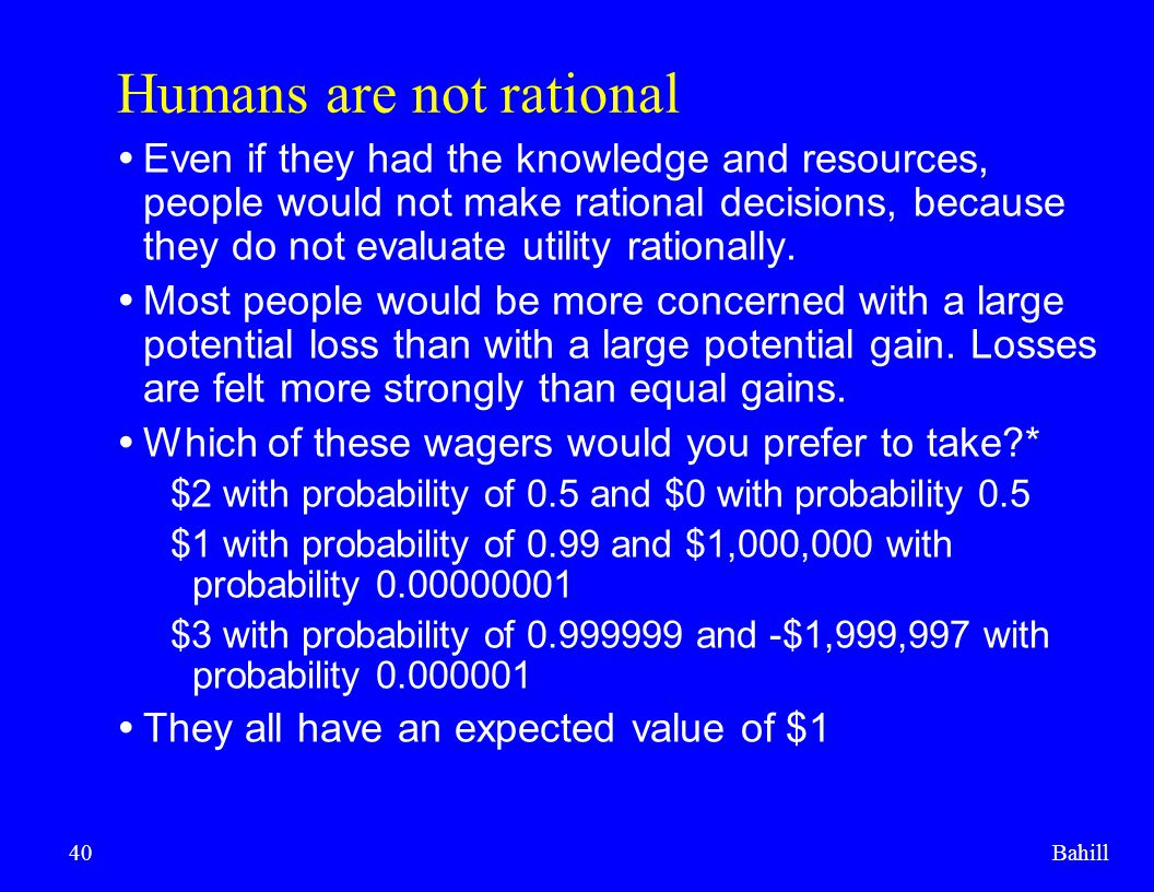 Bahill40 Humans are not rational  Even if they had the knowledge and resources, people would not make rational decisions, because they do not evaluat