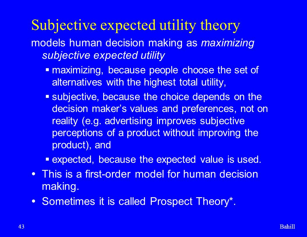 Bahill43 Subjective expected utility theory models human decision making as maximizing subjective expected utility  maximizing, because people choose