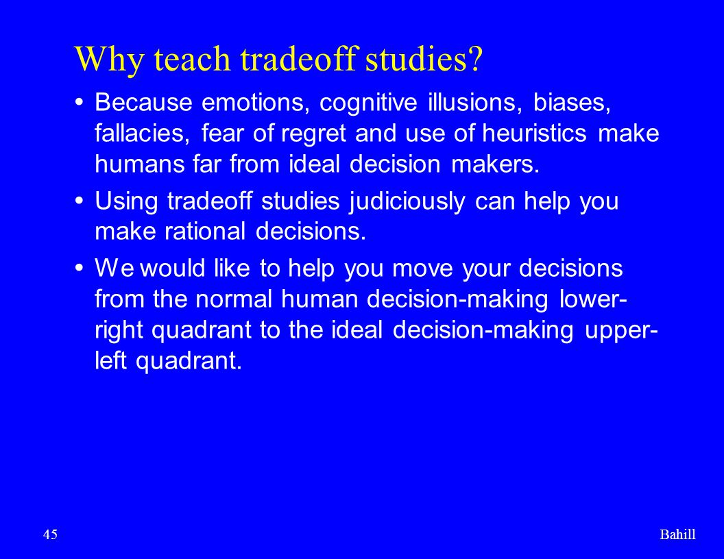 Bahill45 Why teach tradeoff studies?  Because emotions, cognitive illusions, biases, fallacies, fear of regret and use of heuristics make humans far