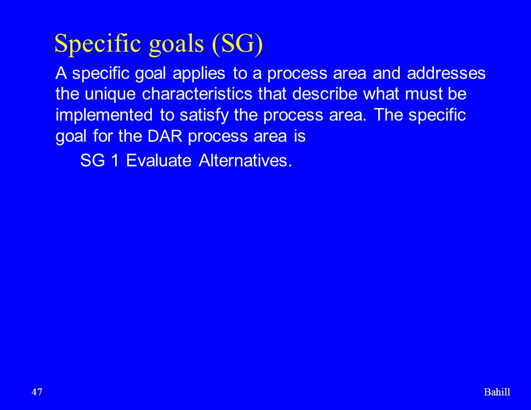 Bahill47 Specific goals (SG) A specific goal applies to a process area and addresses the unique characteristics that describe what must be implemented