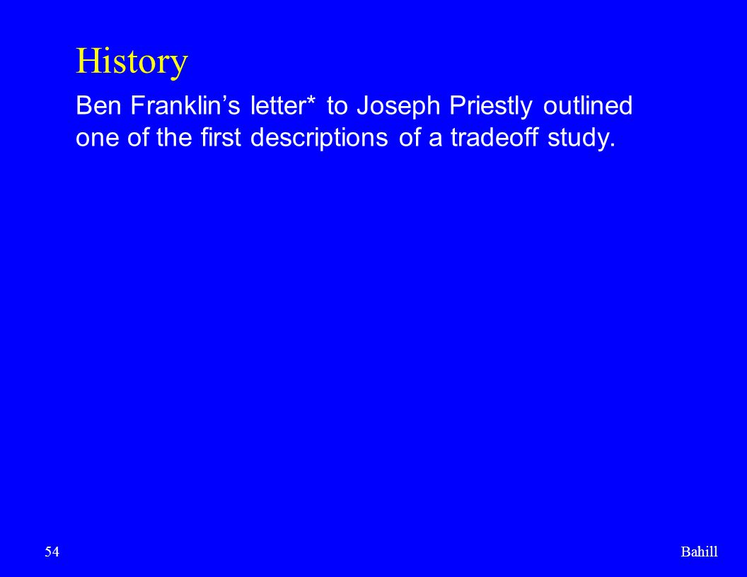 Bahill54 History Ben Franklin's letter* to Joseph Priestly outlined one of the first descriptions of a tradeoff study.