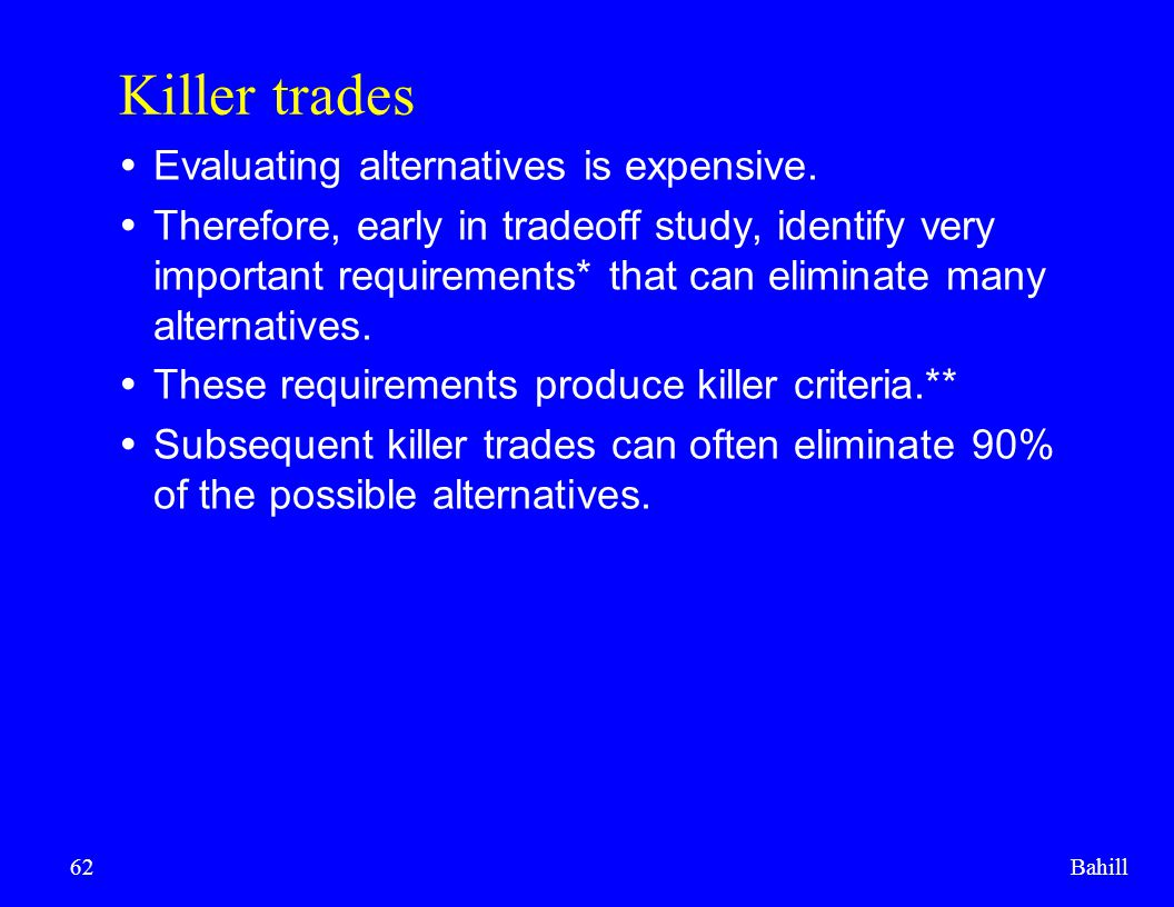 Bahill62 Killer trades  Evaluating alternatives is expensive.  Therefore, early in tradeoff study, identify very important requirements* that can el