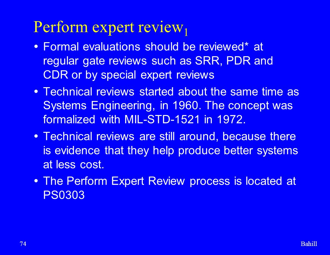 Bahill74 Perform expert review 1  Formal evaluations should be reviewed* at regular gate reviews such as SRR, PDR and CDR or by special expert review