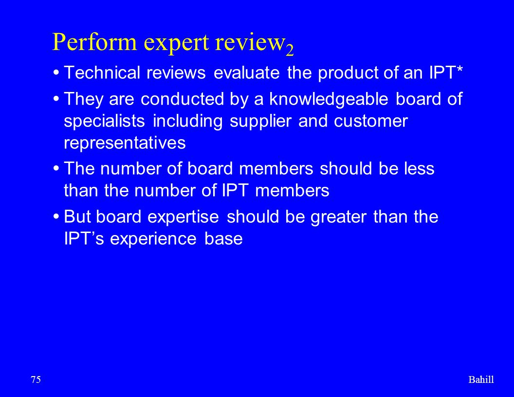 Bahill75 Perform expert review 2  Technical reviews evaluate the product of an IPT*  They are conducted by a knowledgeable board of specialists incl