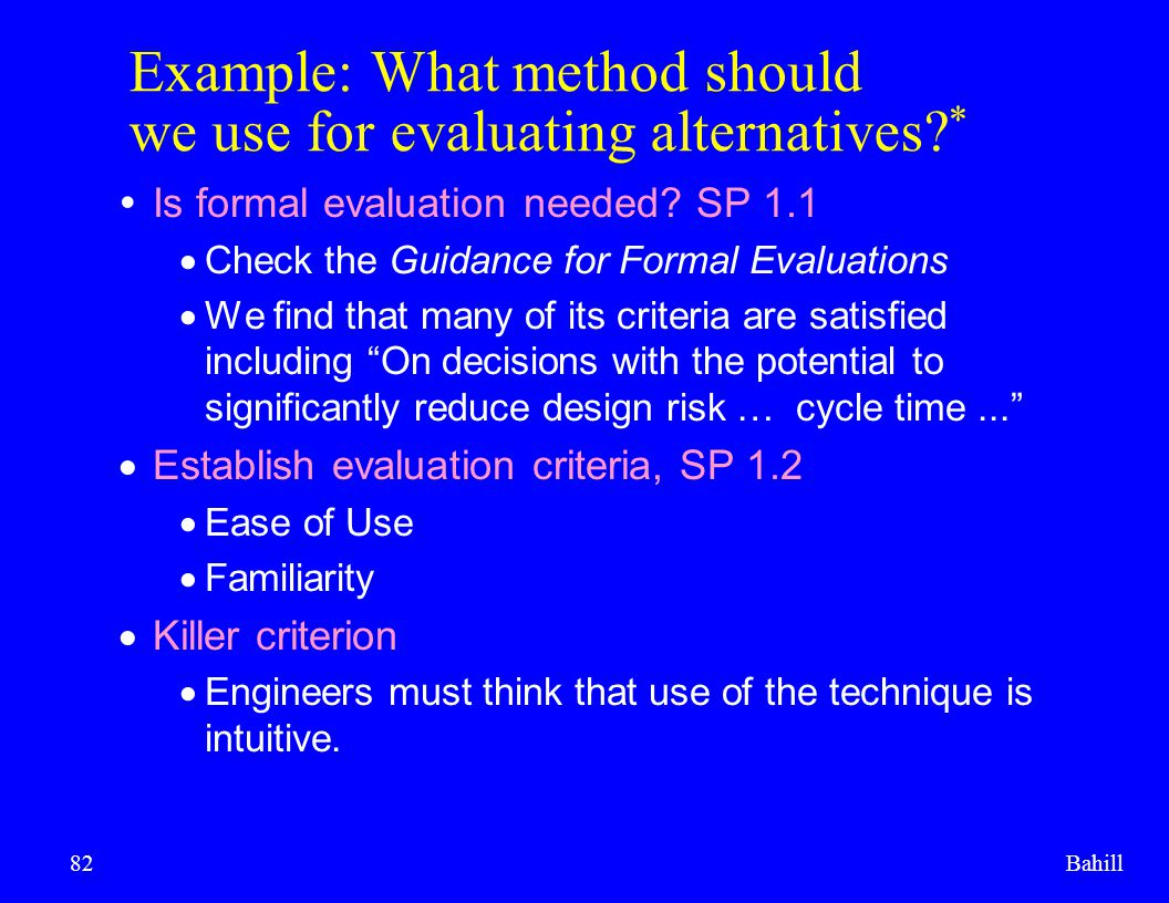 Bahill82 Example: What method should we use for evaluating alternatives? *  Is formal evaluation needed? SP 1.1  Check the Guidance for Formal Evalu
