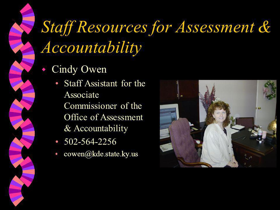 Staff Resources for Assessment & Accountability w Cindy Owen •Staff Assistant for the Associate Commissioner of the Office of Assessment & Accountability •502-564-2256 •cowen@kde.state.ky.us