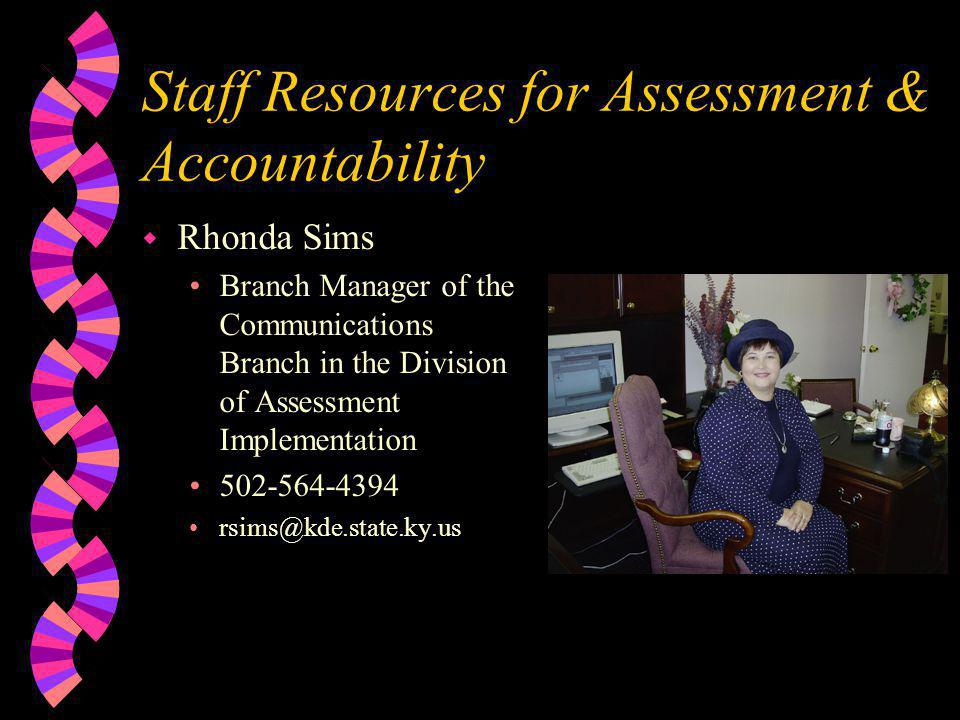 Staff Resources for Assessment & Accountability w Rhonda Sims •Branch Manager of the Communications Branch in the Division of Assessment Implementation •502-564-4394 •rsims@kde.state.ky.us