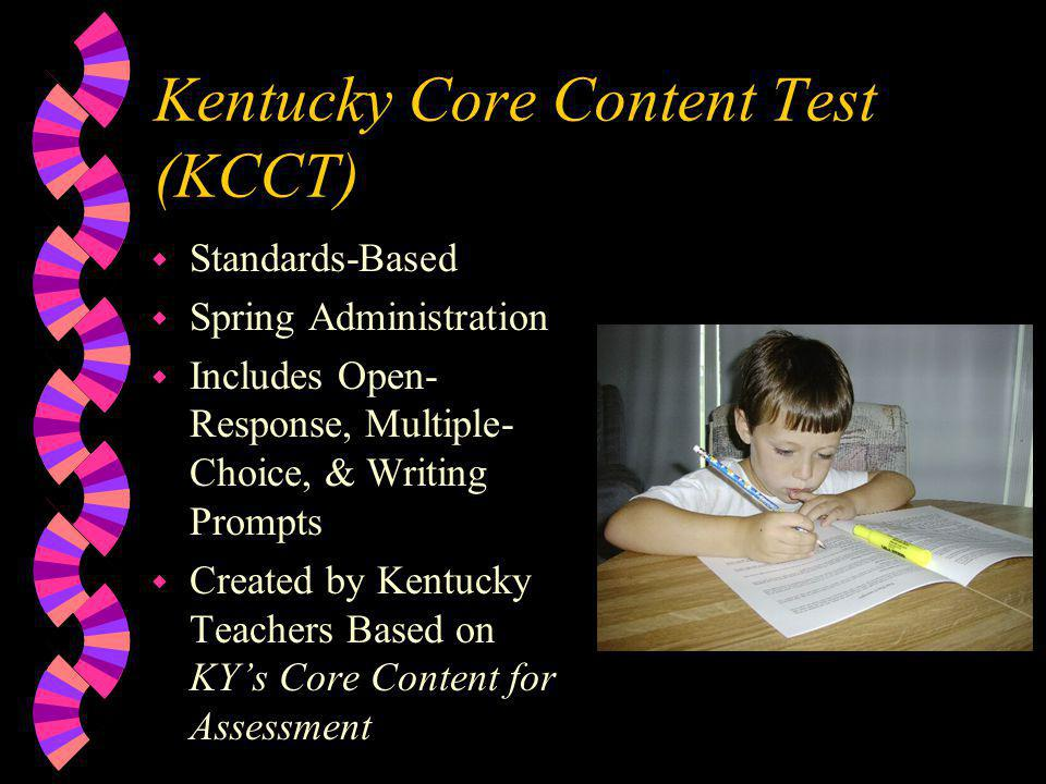 Kentucky Core Content Test (KCCT) w Standards-Based w Spring Administration w Includes Open- Response, Multiple- Choice, & Writing Prompts w Created by Kentucky Teachers Based on KY's Core Content for Assessment