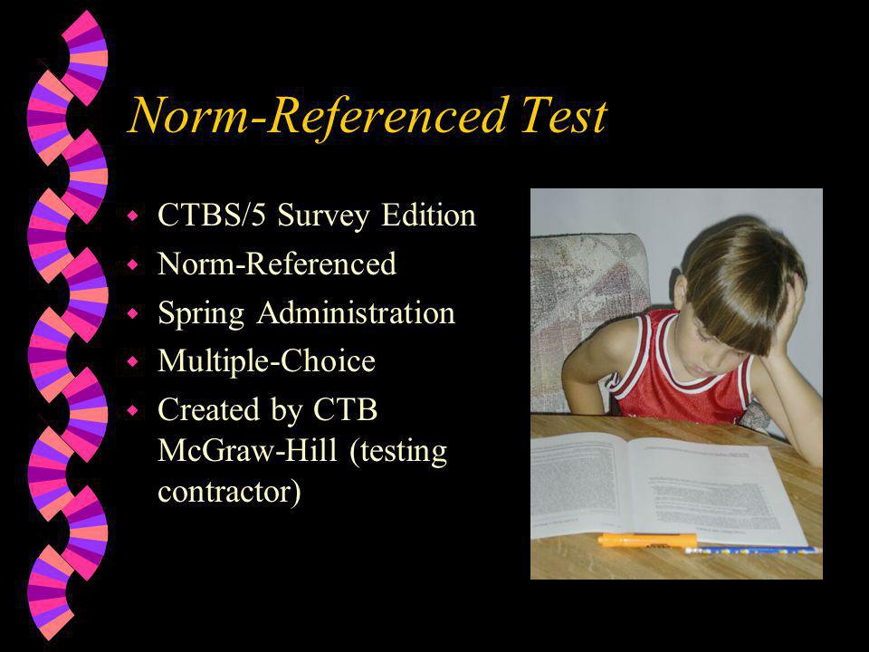 Norm-Referenced Test w CTBS/5 Survey Edition w Norm-Referenced w Spring Administration w Multiple-Choice w Created by CTB McGraw-Hill (testing contractor)