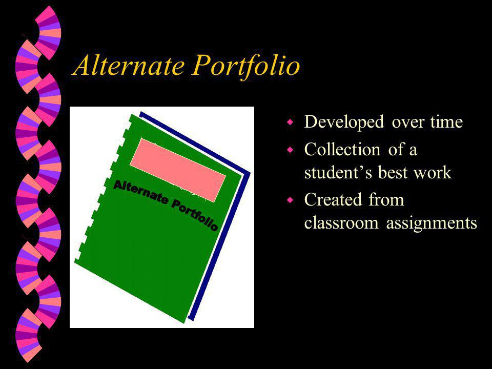 Alternate Portfolio w Developed over time w Collection of a student's best work w Created from classroom assignments