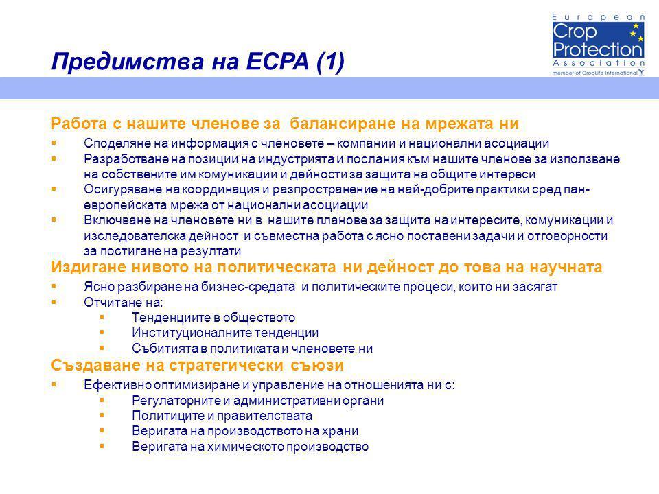  Споделяне на информация с членовете – компании и национални асоциации  Разработване на позиции на индустрията и послания към нашите членове за използване на собствените им комуникации и дейности за защита на общите интереси  Осигуряване на координация и разпространение на най-добрите практики сред пан- европейската мрежа от национални асоциации  Включване на членовете ни в нашите планове за защита на интересите, комуникации и изследователска дейност и съвместна работа с ясно поставени задачи и отговорности за постигане на резултати Работа с нашите членове за балансиране на мрежата ни Издигане нивото на политическата ни дейност до това на научната  Ясно разбиране на бизнес-средата и политическите процеси, които ни засягат  Отчитане на:  Тенденциите в обществото  Институционалните тенденции  Събитията в политиката и членовете ни Създаване на стратегически съюзи  Ефективно оптимизиране и управление на отношенията ни с:  Регулаторните и административни органи  Политиците и правителствата  Веригата на производството на храни  Веригата на химическото производство Предимства на ECPA (1)