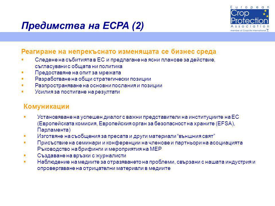  Следене на събитията в ЕС и предлагане на ясни планове за действие, съгласувани с общата ни политика  Предоставяне на опит за мрежата  Разработване на общи стратегически позиции  Разпространяване на основни послания и позиции  Усилия за постигане на резултати Реагиране на непрекъснато изменящата се бизнес среда Комуникации  Установяване на успешен диалог с важни представители на институциите на ЕС (Европейската комисия, Европейския орган за безопасност на храните (EFSA), Парламента)  Изготвяне на съобщения за пресата и други материали външния свят  Присъствие на семинари и конференции на членове и партньори на асоциацията Ръководство на брифинги и мероприятия на MEP  Създаване на връзки с журналисти  Наблюдение на медиите за отразяването на проблеми, свързани с нашата индустрия и опровергаване на отрицателни материали в медиите Предимства на ECPA (2)