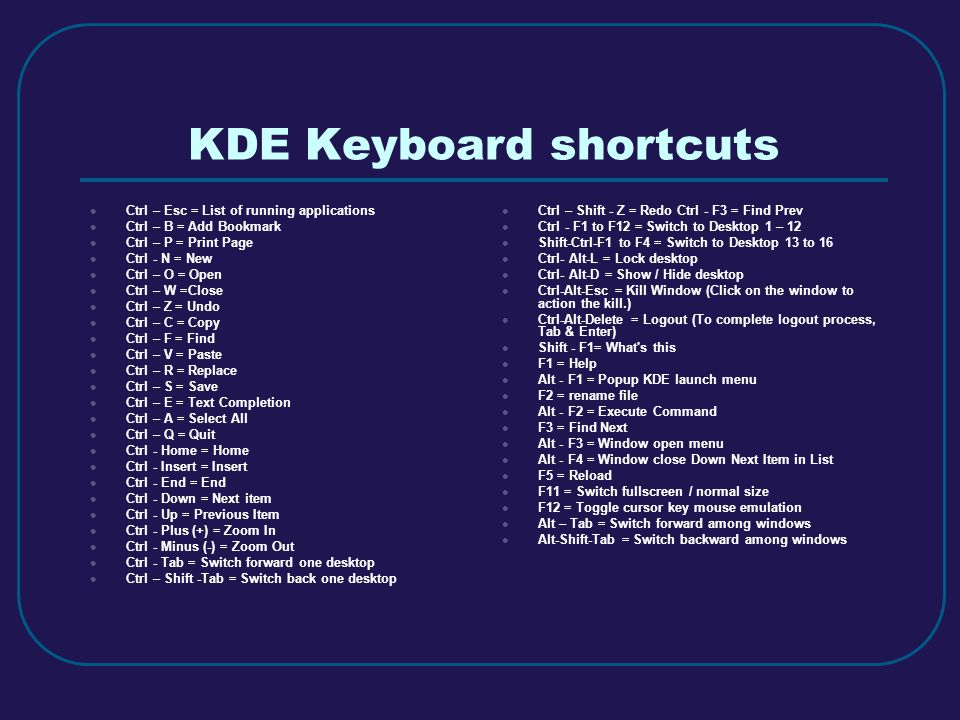 KDE Keyboard shortcuts  Ctrl – Esc = List of running applications  Ctrl – B = Add Bookmark  Ctrl – P = Print Page  Ctrl - N = New  Ctrl – O = Open  Ctrl – W =Close  Ctrl – Z = Undo  Ctrl – C = Copy  Ctrl – F = Find  Ctrl – V = Paste  Ctrl – R = Replace  Ctrl – S = Save  Ctrl – E = Text Completion  Ctrl – A = Select All  Ctrl – Q = Quit  Ctrl - Home = Home  Ctrl - Insert = Insert  Ctrl - End = End  Ctrl - Down = Next item  Ctrl - Up = Previous Item  Ctrl - Plus (+) = Zoom In  Ctrl - Minus (-) = Zoom Out  Ctrl - Tab = Switch forward one desktop  Ctrl – Shift -Tab = Switch back one desktop  Ctrl – Shift - Z = Redo Ctrl - F3 = Find Prev  Ctrl - F1 to F12 = Switch to Desktop 1 – 12  Shift-Ctrl-F1 to F4 = Switch to Desktop 13 to 16  Ctrl- Alt-L = Lock desktop  Ctrl- Alt-D = Show / Hide desktop  Ctrl-Alt-Esc = Kill Window (Click on the window to action the kill.)  Ctrl-Alt-Delete = Logout (To complete logout process, Tab & Enter)  Shift - F1= What s this  F1 = Help  Alt - F1 = Popup KDE launch menu  F2 = rename file  Alt - F2 = Execute Command  F3 = Find Next  Alt - F3 = Window open menu  Alt - F4 = Window close Down Next Item in List  F5 = Reload  F11 = Switch fullscreen / normal size  F12 = Toggle cursor key mouse emulation  Alt – Tab = Switch forward among windows  Alt-Shift-Tab = Switch backward among windows