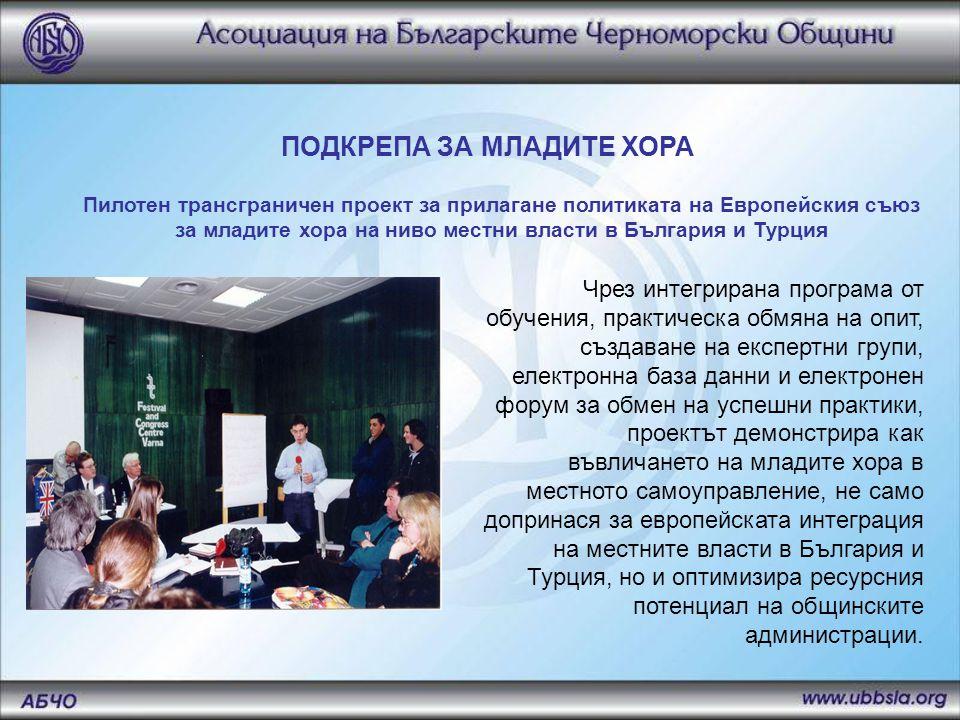 Пилотен трансграничен проект за прилагане политиката на Европейския съюз за младите хора на ниво местни власти в България и Турция ПОДКРЕПА ЗА МЛАДИТЕ ХОРА Чрез интегрирана програма от обучения, практическа обмяна на опит, създаване на експертни групи, електронна база данни и електронен форум за обмен на успешни практики, проектът демонстрира как въвличането на младите хора в местното самоуправление, не само допринася за европейската интеграция на местните власти в България и Турция, но и оптимизира ресурсния потенциал на общинските администрации.