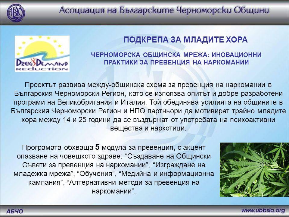 ПОДКРЕПА ЗА МЛАДИТЕ ХОРА ЧЕРНОМОРСКА ОБЩИНСКА МРЕЖА: ИНОВАЦИОННИ ПРАКТИКИ ЗА ПРЕВЕНЦИЯ НА НАРКОМАНИИ Проектът развива между-общинска схема за превенция на наркомании в Българския Черноморски Регион, като се използва опитът и добре разработени програми на Великобритания и Италия.