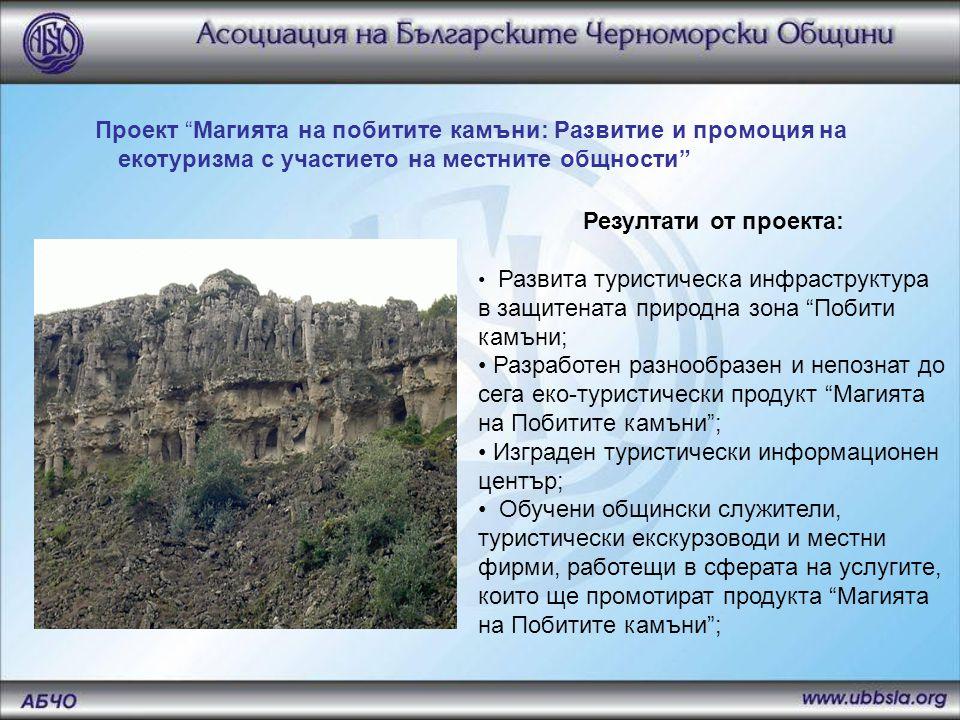 Резултати от проекта: • Развита туристическа инфраструктура в защитената природна зона Побити камъни; • Разработен разнообразен и непознат до сега еко-туристически продукт Магията на Побитите камъни ; • Изграден туристически информационен център; • Обучени общински служители, туристически екскурзоводи и местни фирми, работещи в сферата на услугите, които ще промотират продукта Магията на Побитите камъни ; Проект Магията на побитите камъни: Развитие и промоция на екотуризма с участието на местните общности