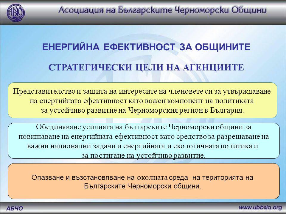 ЕНЕРГИЙНА ЕФЕКТИВНОСТ ЗА ОБЩИНИТЕ СТРАТЕГИЧЕСКИ ЦЕЛИ НА АГЕНЦИИТЕ Представителство и защита на интересите на членовете си за утвърждаване на енергийната ефективност като важен компонент на политиката за устойчиво развитие на Черноморския регион в България.