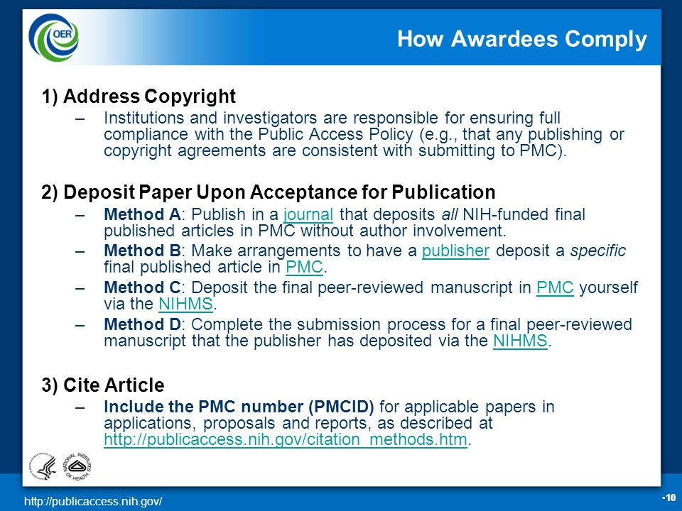 http://publicaccess.nih.gov/ 10•10 How Awardees Comply 1) Address Copyright –Institutions and investigators are responsible for ensuring full compliance with the Public Access Policy (e.g., that any publishing or copyright agreements are consistent with submitting to PMC).