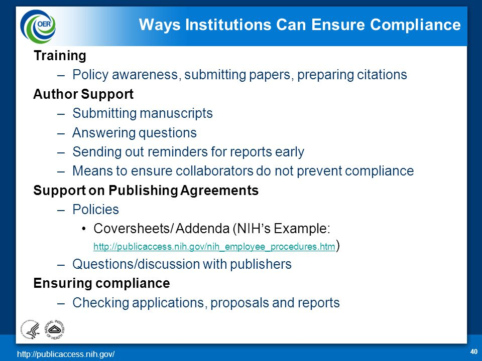 http://publicaccess.nih.gov/ 40 Ways Institutions Can Ensure Compliance Training –Policy awareness, submitting papers, preparing citations Author Support –Submitting manuscripts –Answering questions –Sending out reminders for reports early –Means to ensure collaborators do not prevent compliance Support on Publishing Agreements –Policies •Coversheets/ Addenda (NIH's Example: http://publicaccess.nih.gov/nih_employee_procedures.htm ) http://publicaccess.nih.gov/nih_employee_procedures.htm –Questions/discussion with publishers Ensuring compliance –Checking applications, proposals and reports