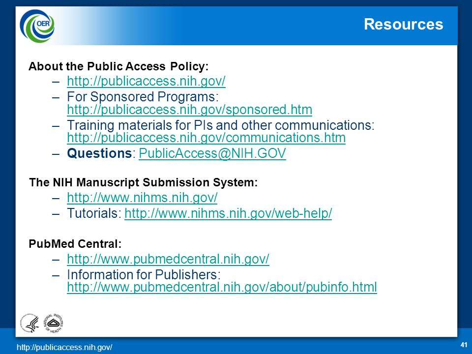http://publicaccess.nih.gov/ 41 Resources About the Public Access Policy: –http://publicaccess.nih.gov/http://publicaccess.nih.gov/ –For Sponsored Programs: http://publicaccess.nih.gov/sponsored.htm http://publicaccess.nih.gov/sponsored.htm –Training materials for PIs and other communications: http://publicaccess.nih.gov/communications.htm http://publicaccess.nih.gov/communications.htm –Questions: PublicAccess@NIH.GOVPublicAccess@NIH.GOV The NIH Manuscript Submission System: –http://www.nihms.nih.gov/http://www.nihms.nih.gov/ –Tutorials: http://www.nihms.nih.gov/web-help/http://www.nihms.nih.gov/web-help/ PubMed Central: –http://www.pubmedcentral.nih.gov/http://www.pubmedcentral.nih.gov/ –Information for Publishers: http://www.pubmedcentral.nih.gov/about/pubinfo.html http://www.pubmedcentral.nih.gov/about/pubinfo.html