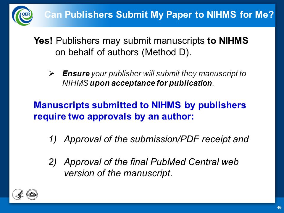 46 Can Publishers Submit My Paper to NIHMS for Me? Yes! Publishers may submit manuscripts to NIHMS on behalf of authors (Method D).  Ensure your publ