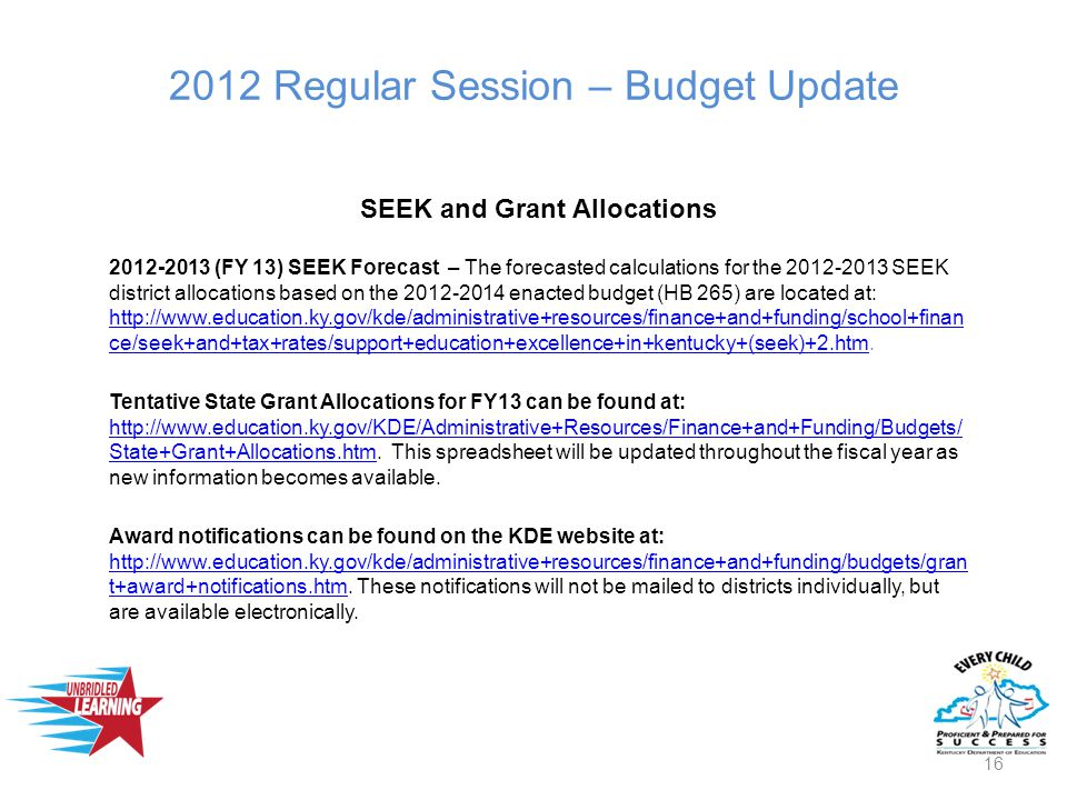 2012 Regular Session – Budget Update SEEK and Grant Allocations 2012-2013 (FY 13) SEEK Forecast – The forecasted calculations for the 2012-2013 SEEK district allocations based on the 2012-2014 enacted budget (HB 265) are located at: http://www.education.ky.gov/kde/administrative+resources/finance+and+funding/school+finan ce/seek+and+tax+rates/support+education+excellence+in+kentucky+(seek)+2.htm.