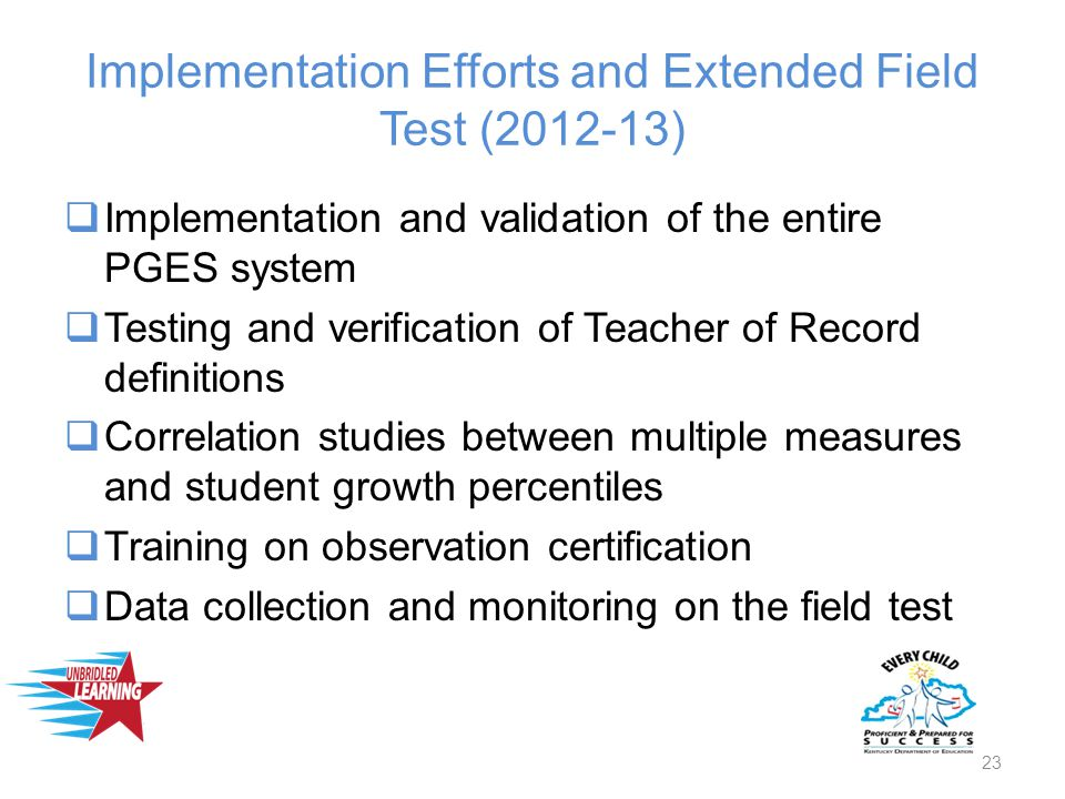 Implementation Efforts and Extended Field Test (2012-13)  Implementation and validation of the entire PGES system  Testing and verification of Teacher of Record definitions  Correlation studies between multiple measures and student growth percentiles  Training on observation certification  Data collection and monitoring on the field test 23