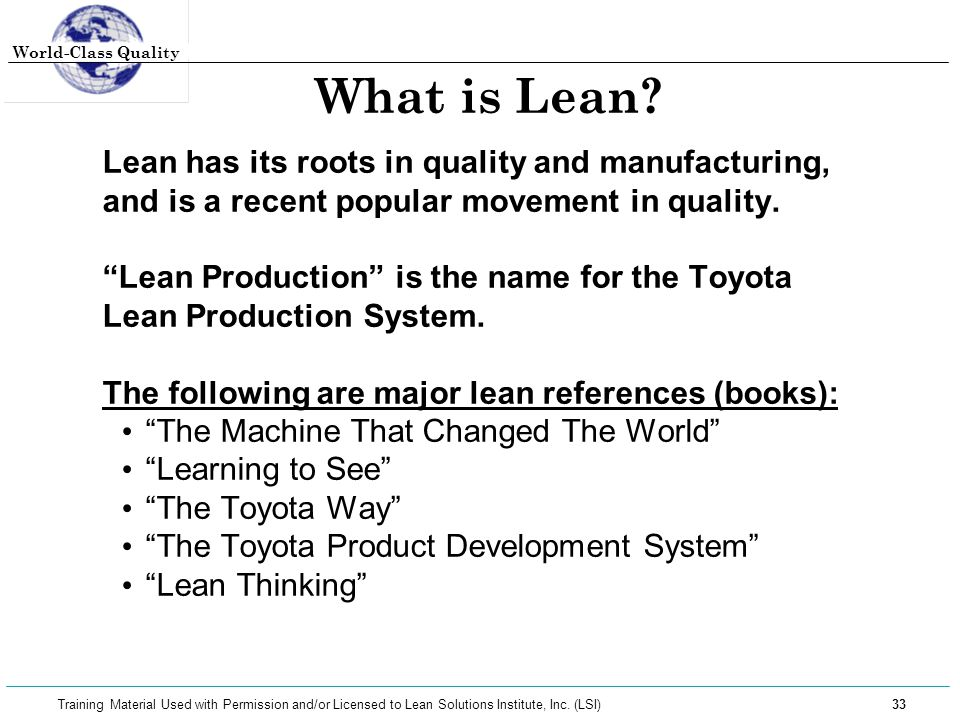 World-Class Quality 33 Training Material Used with Permission and/or Licensed to Lean Solutions Institute, Inc. (LSI) What is Lean? Lean has its roots