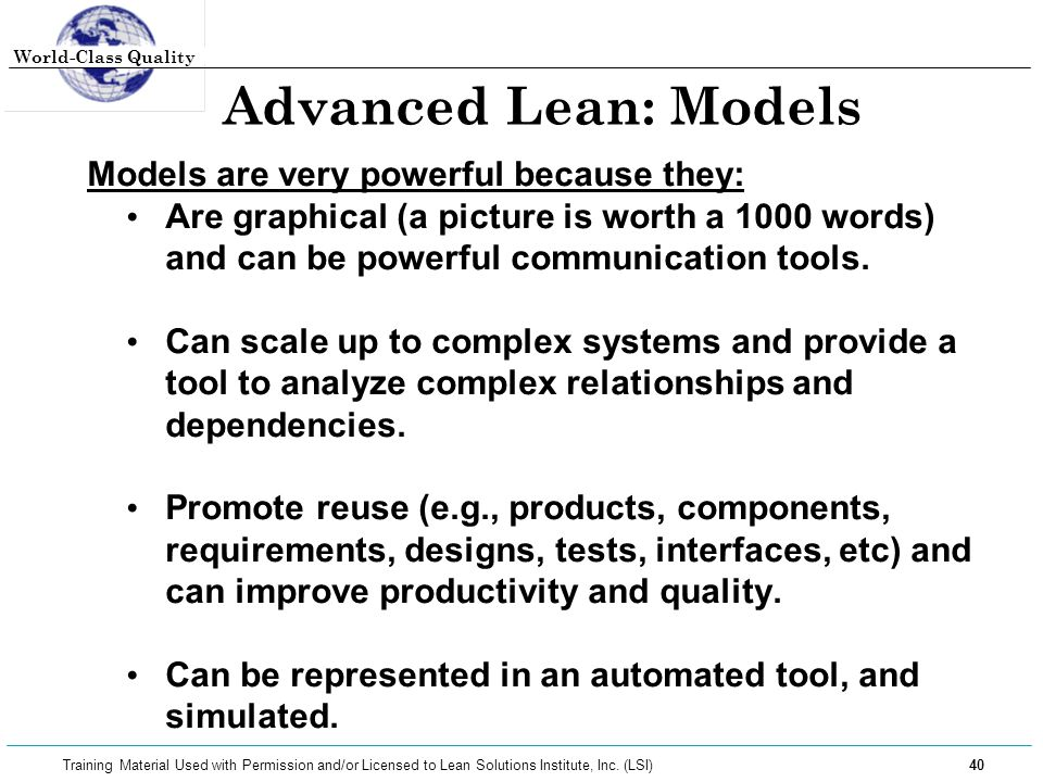 World-Class Quality 40 Training Material Used with Permission and/or Licensed to Lean Solutions Institute, Inc. (LSI) Advanced Lean: Models Models are