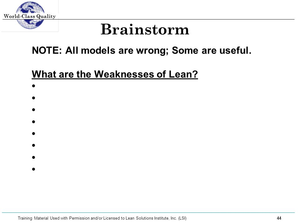 World-Class Quality 44 Training Material Used with Permission and/or Licensed to Lean Solutions Institute, Inc. (LSI) Brainstorm NOTE: All models are