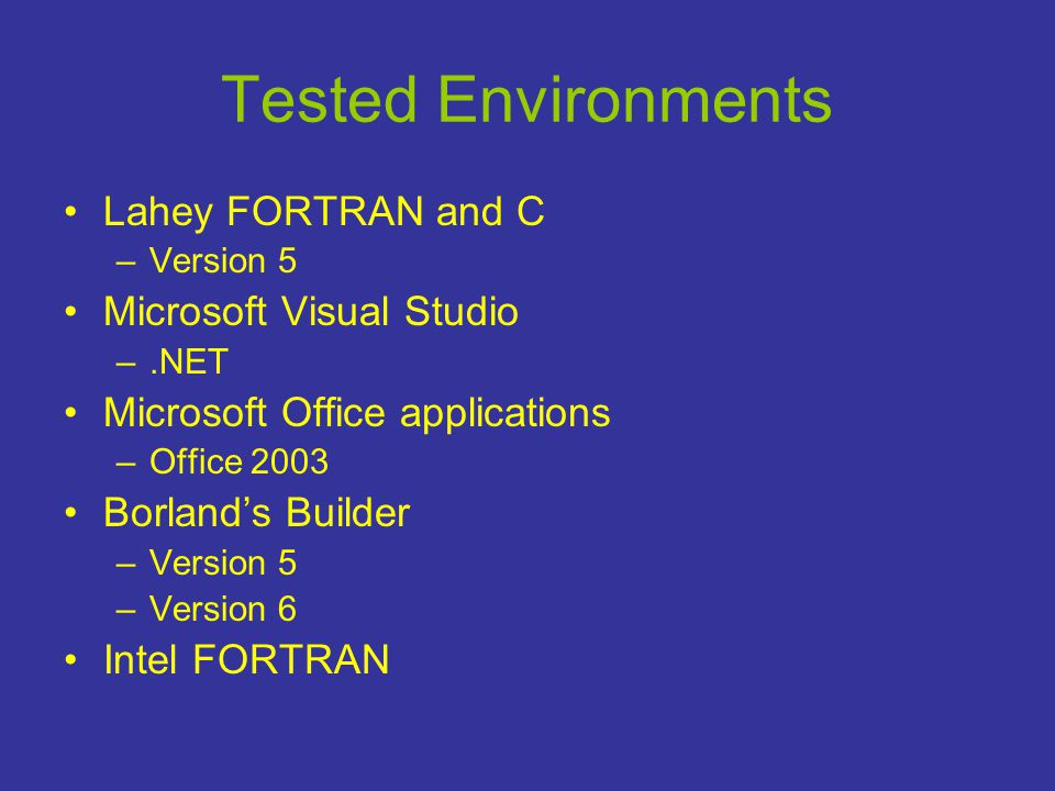 Tested Environments •Lahey FORTRAN and C –Version 5 •Microsoft Visual Studio –.NET •Microsoft Office applications –Office 2003 •Borland's Builder –Version 5 –Version 6 •Intel FORTRAN