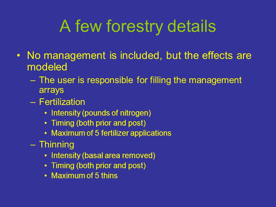 A few forestry details •No management is included, but the effects are modeled –The user is responsible for filling the management arrays –Fertilization •Intensity (pounds of nitrogen) •Timing (both prior and post) •Maximum of 5 fertilizer applications –Thinning •Intensity (basal area removed) •Timing (both prior and post) •Maximum of 5 thins