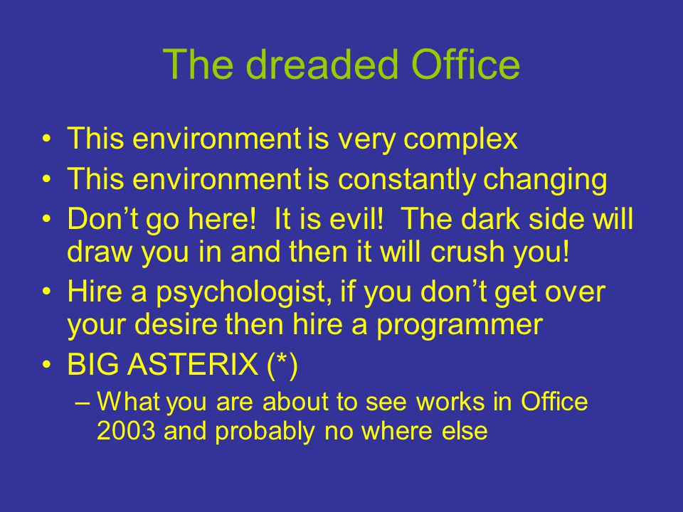 The dreaded Office •This environment is very complex •This environment is constantly changing •Don't go here.