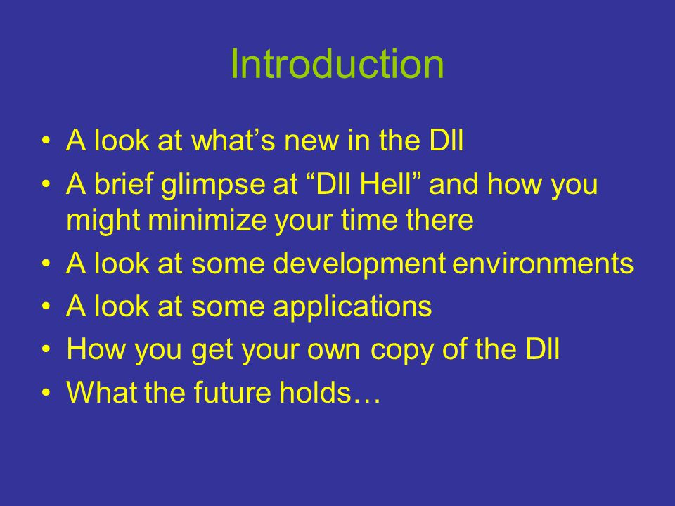 Introduction •A look at what's new in the Dll •A brief glimpse at Dll Hell and how you might minimize your time there •A look at some development environments •A look at some applications •How you get your own copy of the Dll •What the future holds…